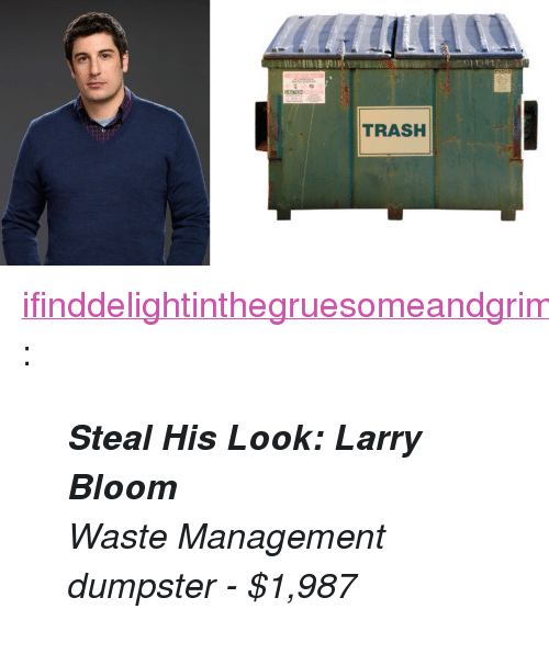 "Waste Management: TRASH <p><a class=""tumblr_blog"" href=""http://ifinddelightinthegruesomeandgrim.tumblr.com/post/98684995513/steal-his-look-larry-bloom-waste-management"" target=""_blank"">ifinddelightinthegruesomeandgrim</a>:</p> <blockquote> <p><strong><em>Steal His Look: Larry Bloom</em></strong></p> <p><em>Waste Management dumpster - $1,987 </em></p> </blockquote>"