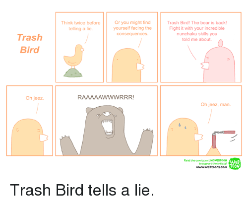 Memes, Trash, and Bear: Trash  Bird  Oh jeez.  Or you might find  Think twice before  yourself facing the  telling a lie.  Consequences.  n  RAAAAAWWWRRR!  Trash Bird! The bear is back!  Fight it with your incredible  nunchaku skills you  told me about.  Oh jeez, man  Read the comics or UNE WERTOON  WE  to support the artists!  TOO  www.webtoons.com Trash Bird tells a lie.