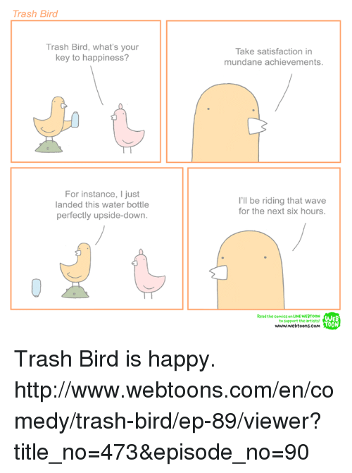 Memes, Waves, and Comics: Trash Bird  Trash Bird, what's your  key to happiness?  For instance, ljust  landed this water bottle  perfectly upside-down.  Take satisfaction in  mundane achievements.  I'll be riding that wave  for the next six hours.  Read the comics on LINE NERTOON  WEB  to support the artists!  TOON  www.webtoons corn Trash Bird is happy. http://www.webtoons.com/en/comedy/trash-bird/ep-89/viewer?title_no=473&episode_no=90
