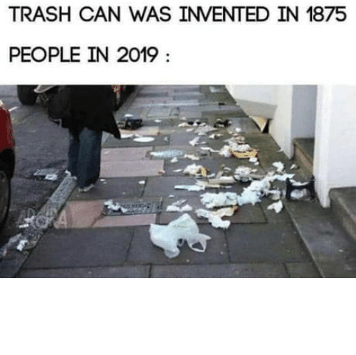 Club, Trash, and Tumblr: TRASH CAN WAS INVENTED IN 1875  PEOPLE IN 2019 laughoutloud-club:  How dare you