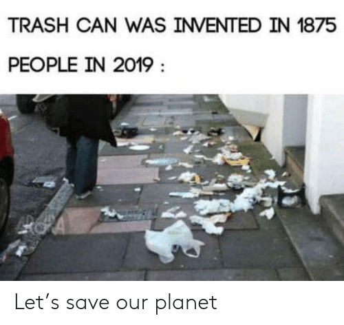Trash, Can, and Planet: TRASH CAN WAS INVENTED IN 1875  PEOPLE IN 2019 Let's save our planet
