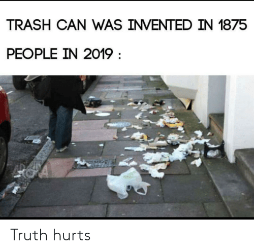 trash can: TRASH CAN WAS INVENTED IN 1875  PEOPLE IN 2019 Truth hurts