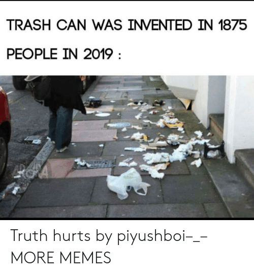 Dank, Memes, and Target: TRASH CAN WAS INVENTED IN 1875  PEOPLE IN 2019 Truth hurts by piyushboi–_– MORE MEMES