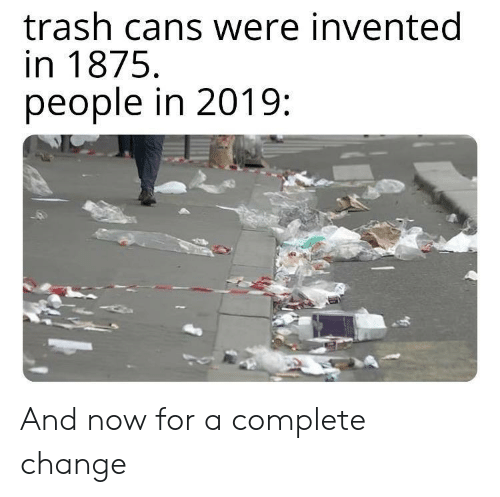 Cans: trash cans were invented  in 1875  people in 2019 And now for a complete change