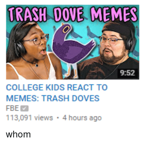 College, Dank, and Dove: TRASH DOVE MEMES  9:52  COLLEGE KIDS REACT TO  MEMES: TRASH DOVES  FBE Ma  113,091 views 4 hours ago whom