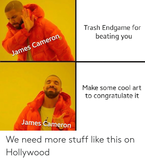 cameron: Trash Endgame for  beating you  James Cameron  Make some cool art  congratulate  James Cameron We need more stuff like this on Hollywood