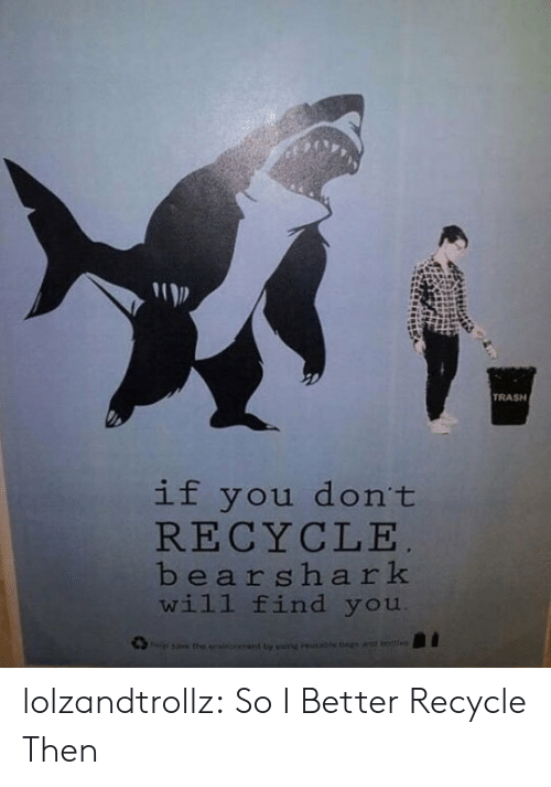 egs: TRASH  if you don't  RECYCLE  bearshark  will find you  sa the onsionant ty ainguable egs anid beltes lolzandtrollz:  So I Better Recycle Then