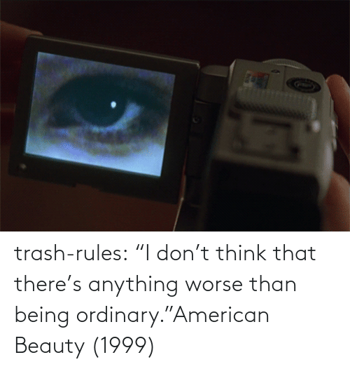 """i-dont-think: trash-rules:     """"I don't think that there's anything worse than being ordinary.""""American Beauty (1999)"""