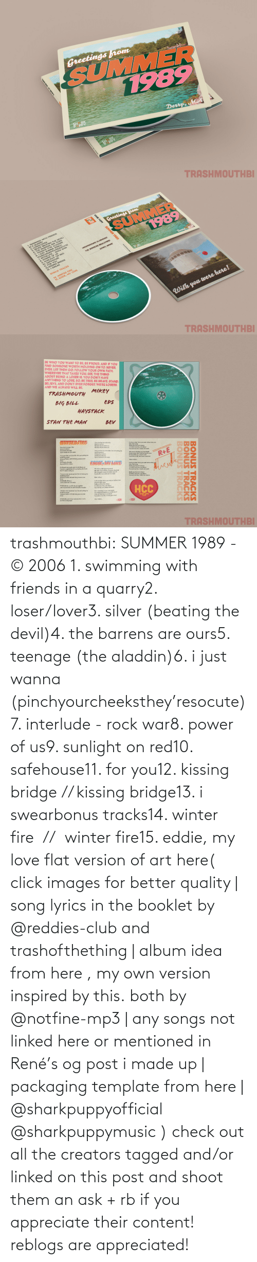 album: trashmouthbi: SUMMER 1989 - © 2006 1. swimming with friends in a quarry2. loser/lover3. silver (beating the devil)4. the barrens are ours5. teenage (the aladdin)6. i just wanna (pinchyourcheeksthey'resocute)7. interlude - rock war8. power of us9. sunlight on red10. safehouse11. for you12. kissing bridge // kissing bridge13. i swearbonus tracks14. winter fire  //  winter fire15. eddie, my love flat version of art here( click images for better quality | song lyrics in the booklet by @reddies-club​ and trashofthething | album idea from here , my own version inspired by this. both by @notfine-mp3​ | any songs not linked here or mentioned in René's og post i made up | packaging template from here | @sharkpuppyofficial​ @sharkpuppymusic​ ) check out all the creators tagged and/or linked on this post and shoot them an ask + rb if you appreciate their content! reblogs are appreciated!