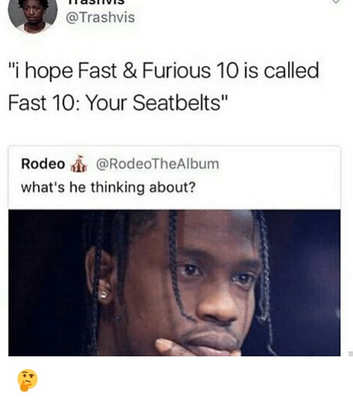 "Rodeo, Dank Memes, and Hope: @Trashvis  i hope Fast & Furious 10 is called  Fast 10: Your Seatbelts""  Rodeo @RodeoTheAlbum  what's he thinking about? 🤔"