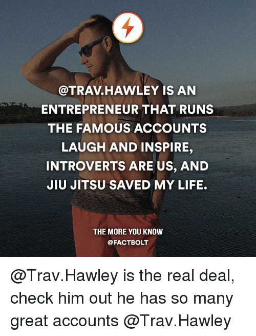 Memes, The More You Know, and Entrepreneur: @TRAV HAWLEY IS AN  ENTREPRENEUR THAT RUNS  THE FAMOUS ACCOUNTS  LAUGH AND INSPIRE,  INTROVERTS ARE US, AND  JIU JITSU SAVED MY LIFE.  THE MORE YOU KNOW  @FACT BOLT @Trav.Hawley is the real deal, check him out he has so many great accounts @Trav.Hawley