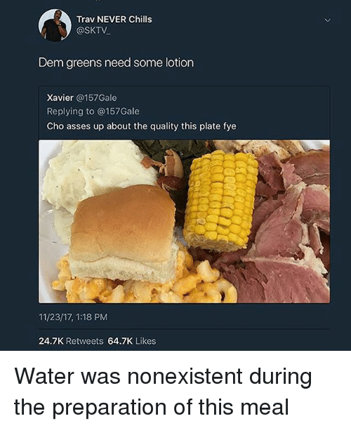 Fye, Water, and Never: Trav NEVER Chills  @SKTV  Dem greens need some lotion  Xavier @157Gale  Replying to @157Gale  Cho asses up about the quality this plate fye  11/23/17, 1:18 PM  24.7K Retweets 64.7K Likes Water was nonexistent during the preparation of this meal