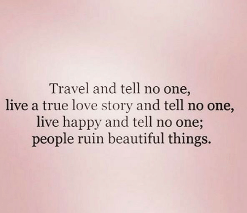 love story: Travel and tell no one,  live a true love story and tell no one,  live happy and tell no one;  people ruin beautiful things.