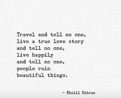 love story: Travel and tell no one,  live a true love story  and tell no one,  live happily  and tell no one,  people ruin  beautiful things.  Khalil Gibran