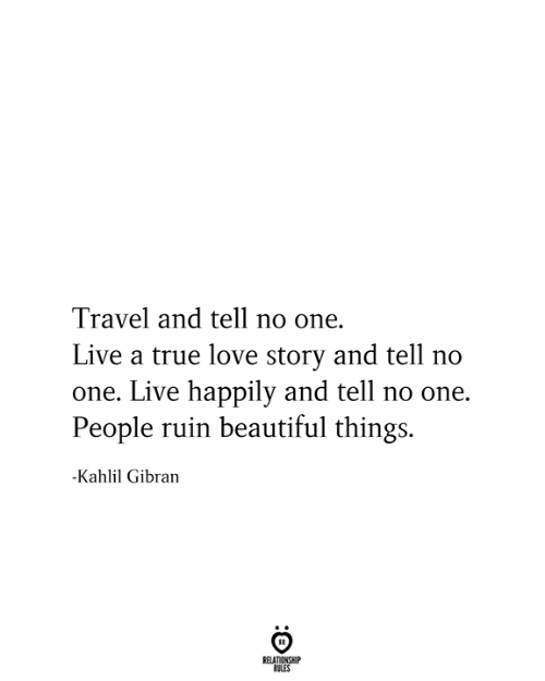 love story: Travel and tell no one.  Live a true love story and tell no  one. Live happily and tell no one.  People ruin beautiful things.  -Kahlil Gibran  RELATIONSHIP  RULES