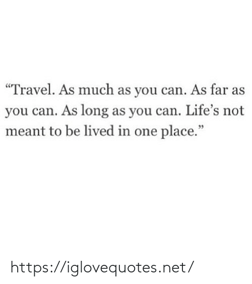 """Lived: """"Travel. As much as you can. As far as  you can. As long as you can. Life's not  meant to be lived in one place."""" https://iglovequotes.net/"""