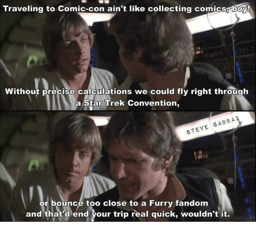 furry fandom: Traveling to Comic-con ain't like collecting comicsaiboy!  Without precise calculations we could fly right through  a Star Trek Convention,  r rk cniv rightthg  SABB A  STEVE SABBA  or bounce too close to a Furry fandom  and that d end your trip real quick, wouldn't it.