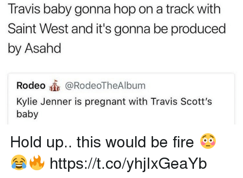 Fire, Kylie Jenner, and Memes: Travis baby gonna hop on a track with  Saint West and it's gonna be produced  by Asahd  Rodeo @RodeoTheAlbum  Kylie Jenner is pregnant with Travis Scott's  baby Hold up.. this would be fire 😳😂🔥 https://t.co/yhjIxGeaYb
