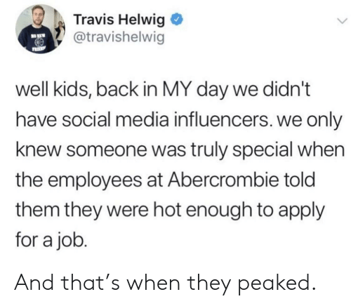 Abercrombie: Travis Helwig  @travishelwig  NO KEW  FRIP  well kids, back in MY day we didn't  have social media influencers. we only  knew someone was truly special when  the employees at Abercrombie told  them they were hot enough to apply  for a job. And that's when they peaked.