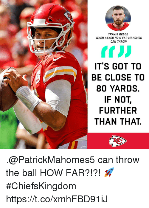 Memes, 🤖, and How: TRAVIS KELCE  WHEN ASKED HOW FAR MAHOMES  CAN THROW  ITS GOT TO  BE CLOSE TO  80 YARDS  IF NOT,  FURTHER  THAN THAT .@PatrickMahomes5 can throw the ball HOW FAR?!?! 🚀 #ChiefsKingdom https://t.co/xmhFBD91iJ