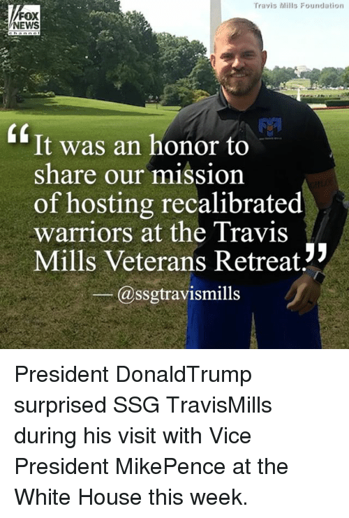 Memes, News, and White House: Travis Mills Foundation  FOX  NEWS  0  It was an honor to  share our mission  of hosting recalibrated  warriors at the Travis  Mills Veterans Retreat  @ssgtravismills / President DonaldTrump surprised SSG TravisMills during his visit with Vice President MikePence at the White House this week.