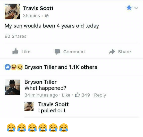 Bryson Tiller, Memes, and Travis Scott: Travis Scott  35 mins  My son woulda been 4 years old today  80 Shares  I Like  Comment  Bryson Tiller and 1.1K others  Bryson Tiller  What happened?  34 minutes ago Like 349 Reply  Travis Scott  I pulled out  Share 😂😂😂😂😂😂