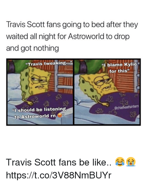 """Be Like, Travis Scott, and Got: Travis Scott fans going to bed after they  waited all night for Astroworld to drop  and got nothing  """"Travis tweaking...""""  blame Kylie  for this""""  """"Ishould be listening  @chiefkeefsintern  to Astroworld rn Travis Scott fans be like.. 😂😭 https://t.co/3V88NmBUYr"""