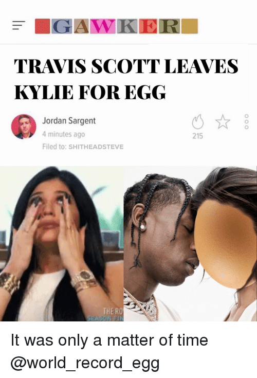 4 minutes: TRAVIS SCOTT LEAVES  KYLIE FOR EGG  Jordan Sargent  4 minutes ago  Filed to: SHITHEADSTEVE  215  THE RO It was only a matter of time @world_record_egg