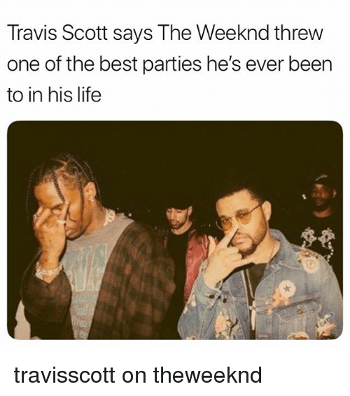 Life, Memes, and The Weeknd: Travis Scott says The Weeknd threw  one of the best parties he's ever been  to in his life travisscott on theweeknd