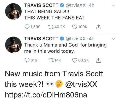 God, Music, and Travis Scott: TRAVIS SCOTT @trvisXX 4h  THAT BEING SAID!!!  THIS WEEK THE FANS EAT.  1,509 40.2 109K T  TRAVIS SCOTT @trvisXX 4h  Thank u Mama and God for bringing  me in this world today. New music from Travis Scott this week?! 👀🤔 @trvisXX https://t.co/cDiHm806na