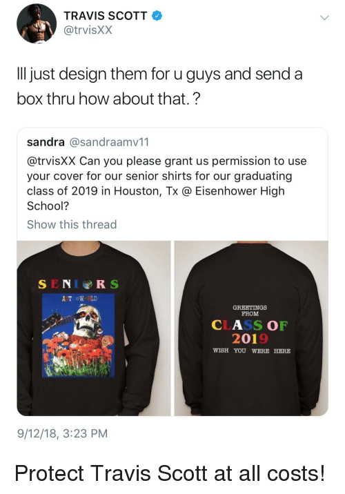 wish you were here: TRAVIS SCOTT  @trvisXX  ll just design them for u guys and send a  box thru how about that.?  sandra @sandraamv11  @trvisXX Can you please grant us permission to use  your cover for our senior shirts for our graduating  class of 2019 in Houston, Tx @ Eisenhower High  School?  Show this thread  SENIRS  A TROW RLD  GREETINGS  FROM  CLASS OF  2019  WISH YOU WERE HERE  9/12/18, 3:23 PM Protect Travis Scott at all costs!