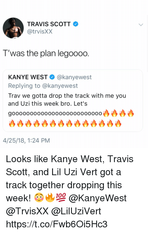 Kanye, Travis Scott, and Kanye West: TRAVIS SCOTT  @trvisXX  T'was the plan legoo00.  KANYE WEST @kanyewest  Replying to @kanyewest  Trav we gotta drop the track with me you  and Uzi this week bro. Let's  gooooooooooooooooooooooooo凸凸凸凸  沙沙沙沙沙沙沙沙沙沙沙沙沙  4/25/18, 1:24 PM Looks like Kanye West, Travis Scott, and Lil Uzi Vert got a track together dropping this week! 😳🔥💯 @KanyeWest @TrvisXX @LilUziVert https://t.co/Fwb6Oi5Hc3