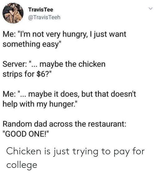 "strips: TravisTee  @TravisTeeh  Me: ""I'm not very hungry, I just want  something easy""  Server: ""... maybe the chicken  strips for $6?""  Me:"".. maybe it does, but that doesn't  help with my hunger.  Random dad across the restaurant:  ""GOOD ONE!"" Chicken is just trying to pay for college"