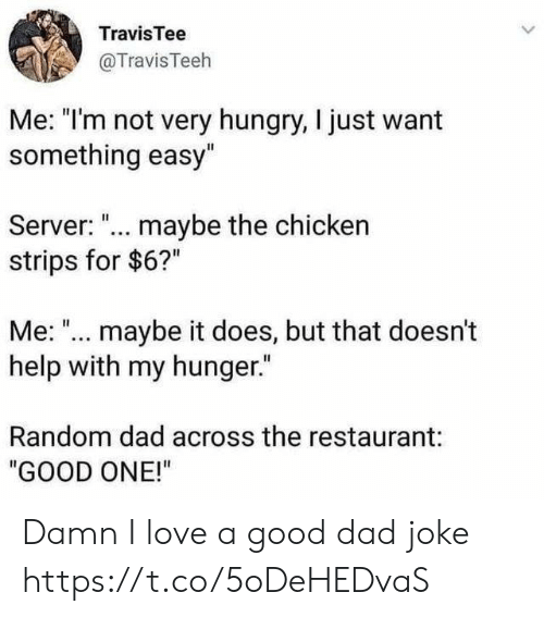"strips: TravisTee  @TravisTeeh  Me: ""I'm not very hungry, I just want  something easy""  Server: ... maybe the chicken  strips for $6?""  Me: ""... maybe it does, but that doesn't  help with my hunger.""  Random dad across the restaurant:  ""GOOD ONE!"" Damn I love a good dad joke https://t.co/5oDeHEDvaS"
