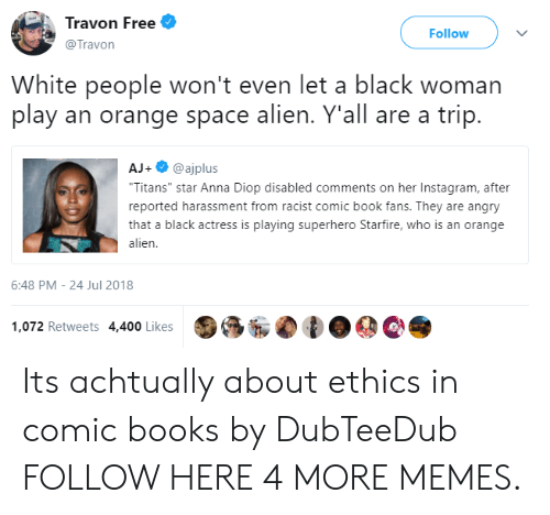 "ethics: Travon Free  @Travon  Follow  White people won't even let a black woman  play an orange space alien. Y'all are a trip.  AJ+@ajplus  Titans"" star Anna Diop disabled comments on her Instagram, after  reported harassment from racist comic book fans. They are angry  that a black actress is playing superhero Starfire, who is an orange  alien  6:48 PM-24 Jul 2018  1,072 Retweets 4,400 Likes Its achtually about ethics in comic books by DubTeeDub FOLLOW HERE 4 MORE MEMES."
