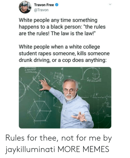 """drunk driving: Travon Free  @Travon  White people any time something  happens to a black person: """"the rules  are the rules! The law is the law!""""  White people when a white college  student rapes someone, kills someone  drunk driving, or a cop does anything:  수 tat10tr  久 Rules for thee, not for me by jaykilluminati MORE MEMES"""