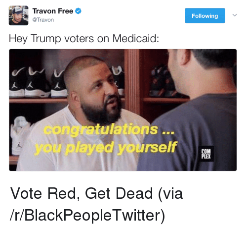 Trump Voters: Travon Freee  @Travon  Following  Hey Trump voters on Medicaid:  congratulations ..  you played yourself  CO <p>Vote Red, Get Dead (via /r/BlackPeopleTwitter)</p>