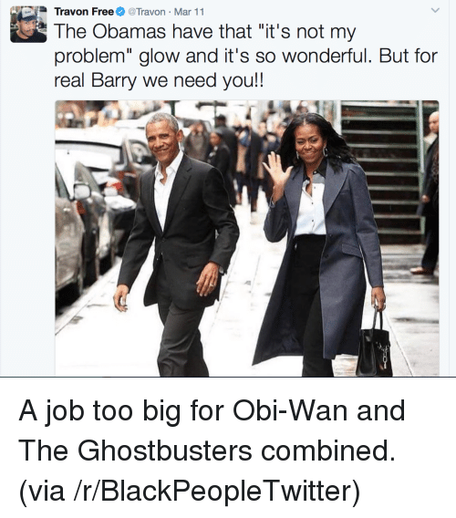 """Blackpeopletwitter, Ghostbusters, and Job: Travon FreeTravon Mar 11  The Obamas have that """"it's not my  problem"""" glow and it's so wonderful. But for  real Barry we need you!! <p>A job too big for Obi-Wan and The Ghostbusters combined. (via /r/BlackPeopleTwitter)</p>"""