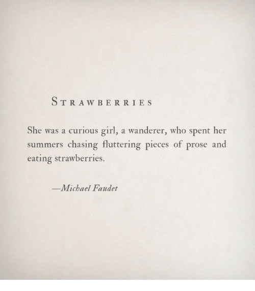 Strawberries: TRAW BERRI ES  She was a curious girl, a wanderer, who spent her  summers chasing fluttering pieces of prose and  eating strawberries.  -Michael Faudet