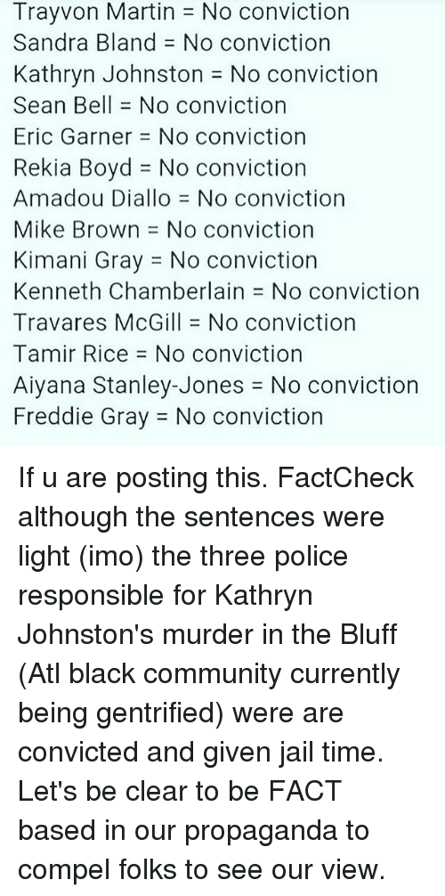 Kathryn: TrayVon Martin No conviction  Sandra Bland No conviction  Kathryn Johnston J No conviction  Sean Bell No conviction  Eric Garner No conviction  Rekia Boyd J No conviction  Amadou Diallo No conviction  Mike Brown No conviction  Kimani Gray No conviction  Kenneth Chamberlain No conviction  Travares McGill No conviction  Tamir Rice No conviction  Aiyana Stanley-Jones No conviction  Freddie Gray J No conviction If u are posting this. FactCheck although the sentences were light (imo) the three police responsible for Kathryn Johnston's murder in the Bluff (Atl black community currently being gentrified) were are convicted and given jail time. Let's be clear to be FACT based in our propaganda to compel folks to see our view.