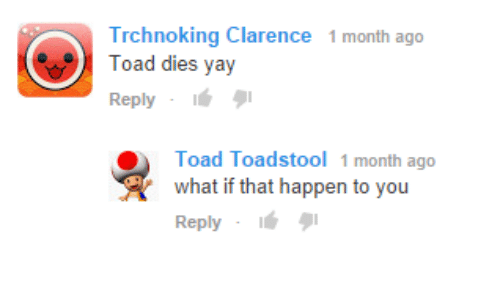 Clarence: Trchnoking Clarence 1 month ago  Toad dies yay  Reply . タ1  Toad Toadstool 1 month ago  what if that happen to you  Reply-