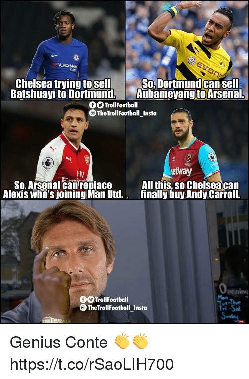 Arsenal, Chelsea, and Memes: TRE  Chelsea trying to sell  Batshuayi to Dortmund,  SoDortmundcan sell  Aubameyang to Arsenal.  OOTrollFootball  TheTrollFootball Insto  tly  etway  S0, Arsenal canreplace  Alexis who's joining Man Utd.  All this, so Chelsea can  finally buy Andy Carroll.  opening  Tue-Thue  ri-Sa  OOTrollFootball  TheTrollFootball_Insta Genius Conte 👏👏 https://t.co/rSaoLIH700