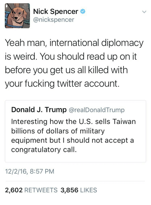 congratulatory: tre'),  Nick Sp  anickspencer  encer  Yeah man, international diplomacy  is weird. You should read up on it  before you get us all killed with  your fucking twitter account.  Donald J. Trump @realDonaldTrump  Interesting how the U.S. sells Taiwan  billions of dollars of military  equipment but I should not accept a  congratulatory call  12/2/16, 8:57 PM  2,602 RETWEETS 3,856 LIKES