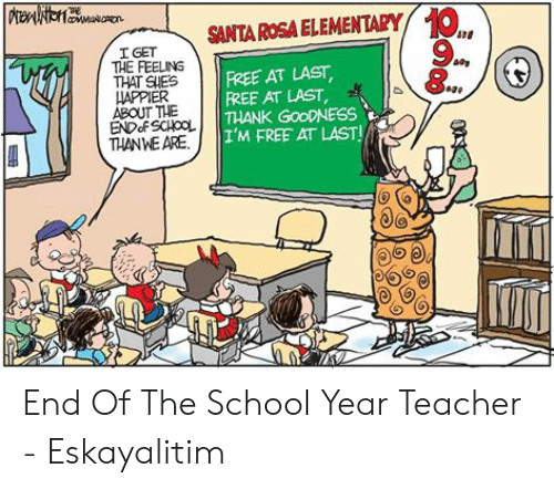 End Of School Year Meme: TRE  TGETSANTA ROSA ELEMENTARY O  9  ATS  I GET  FREE AT LAST  FREE AT LAST  THANK GoODNESS  I'M FREE AT LAST!  THAT SHES  IAPPIER  ABOUT THE  THANWE ARE End Of The School Year Teacher - Eskayalitim