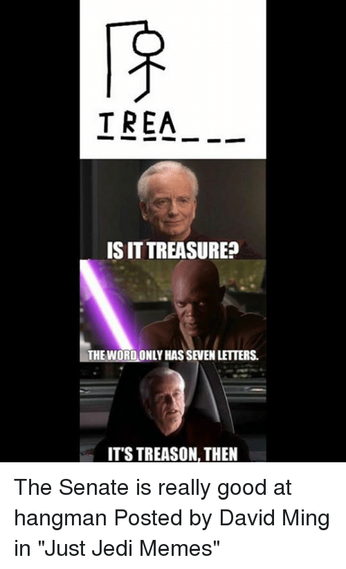 """Minging: TREA_.  IS IT TREASURE?  1-THE WORDONLY HAS SEVEN LETTERS.  ITS TREASON, THEN The Senate is really good at hangman   Posted by David Ming in """"Just Jedi Memes"""""""