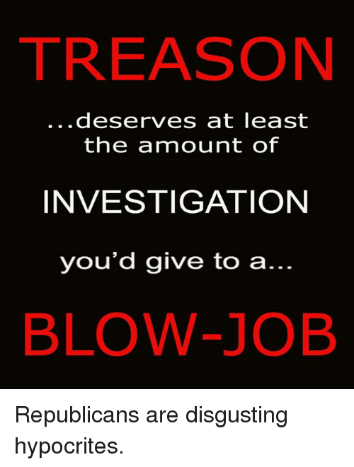 Blowing Job: TREASON  deserves at least  the ammount of  INVESTIGATION  you'd give to a  BLOW-JOB Republicans are disgusting hypocrites.