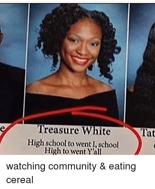 Community, Memes, and School: Treasure White  High school to venti school  High to went Yall  Tat watching community & eating cereal