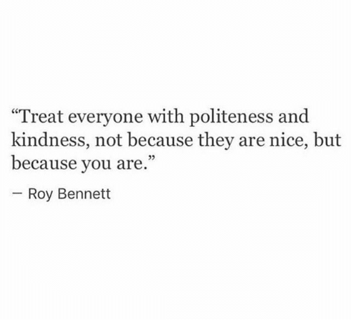 """Bennett: Treat everyone with politeness and  kindness, not because they are nice, but  because you are.""""  03  Roy Bennett"""