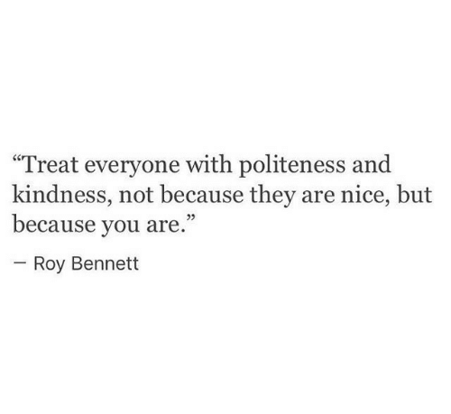 """Bennett: """"Treat everyone with politeness and  kindness, not because they are nice, but  because you are.""""  Roy Bennett"""