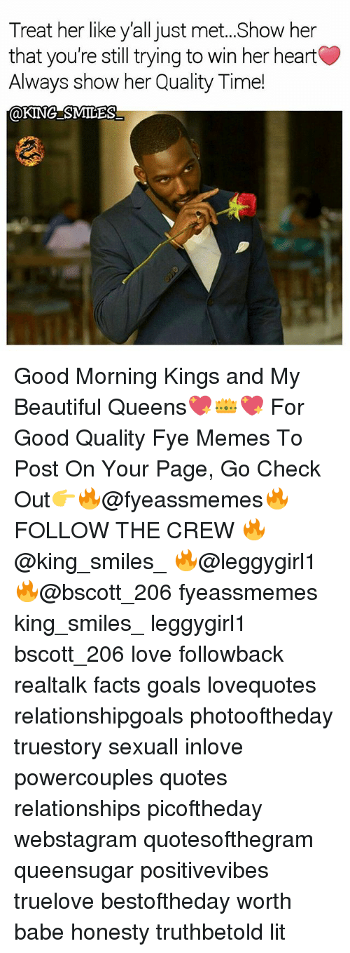 Good Quality: Treat her like y'all just met..Show her  that you're still trying to win her heart  Always show her Quality Time!  @KINGSMILES Good Morning Kings and My Beautiful Queens💖👑💖 For Good Quality Fye Memes To Post On Your Page, Go Check Out👉🔥@fyeassmemes🔥 FOLLOW THE CREW 🔥@king_smiles_ 🔥@leggygirl1 🔥@bscott_206 fyeassmemes king_smiles_ leggygirl1 bscott_206 love followback realtalk facts goals lovequotes relationshipgoals photooftheday truestory sexuall inlove powercouples quotes relationships picoftheday webstagram quotesofthegram queensugar positivevibes truelove bestoftheday worth babe honesty truthbetold lit